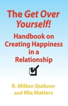 The Get Over Yourself! Handbook on Creating Happiness in a Relationship by R. Milton Quibner