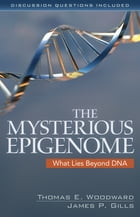 The Mysterious Epigenome: What Lies Beyond DNA by Thomas E. Woodward