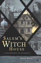 Salem's Witch House: A Touchstone to Antiquity by John Goff
