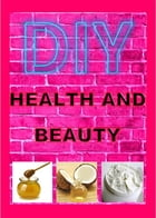 DIY HEALTH AND BEAUTY RECIPES: Health and Beauty by Angela Indigo