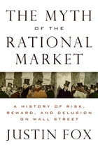 The Myth of the Rational Market: A History of Risk, Reward, and Delusion on Wall Street by Justin Fox