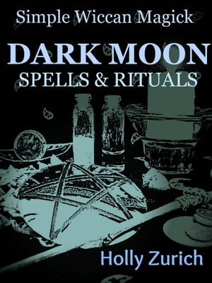 Simple Wiccan Magick Dark Moon Spells and Rituals by Holly Zurich