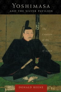 Yoshimasa and the Silver Pavilion: The Creation of the Soul of Japan