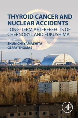 Book Thyroid Cancer and Nuclear Accidents: Long-Term Aftereffects of Chernobyl and Fukushima by Shunichi Yamashita
