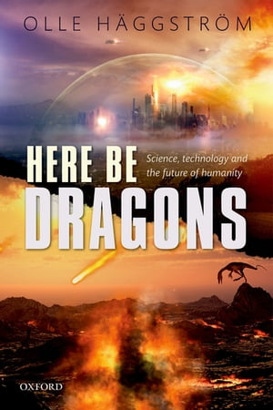 Here Be Dragons Science,  Technology and the Future of Humanity