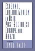 External Liberalization in Asia, Post-Socialist Europe, and Brazil by Lance Taylor
