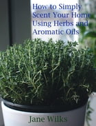 How to simply scent your home using herbs and aromatic oils by Jane Wilks