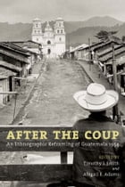 After the Coup: An Ethnographic Reframing of Guatemala 1954 by Timothy J. Smith