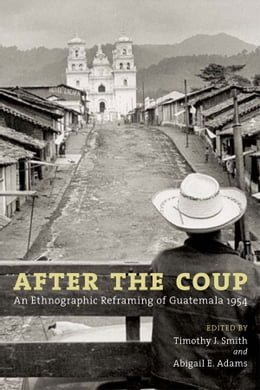 Book After the Coup: An Ethnographic Reframing of Guatemala 1954 by Timothy J. Smith