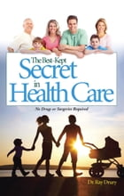 The Best-Kept Secret in Health Care: No Drugs or Surgeries Required by Dr. Ray Drury