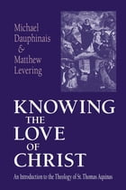 Knowing the Love of Christ: An Introduction to the Theology of St. Thomas Aquinas by Michael Dauphinais
