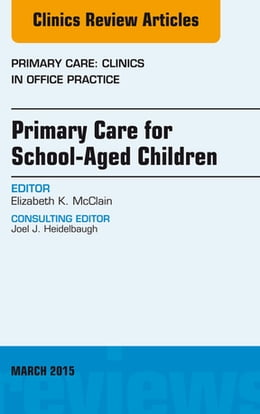 Book Primary Care for School-Aged Children, An Issue of Primary Care: Clinics in Office Practice, by Elizabeth K. McClain