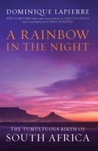 A Rainbow in the Night: The Tumultuous Birth of South Africa by Dominique Lapierre