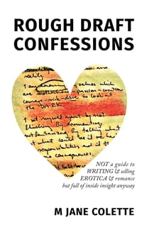 Rough Draft Confessions: Not A Guide To Writing And Selling Erotica And Romance But Full Of Inside…