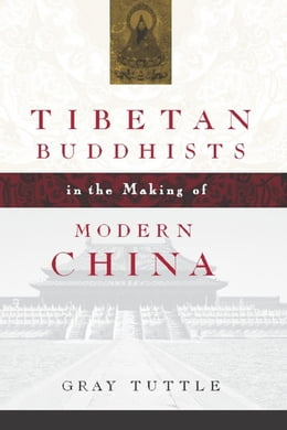 Book Tibetan Buddhists in the Making of Modern China by Gray Tuttle