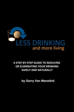 Less Drinking and More Living A STEP-BY-STEP GUIDE TO REDUCING OR ELIMINATING YOUR DRINKING