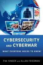 Cybersecurity and Cyberwar: What Everyone Needs to Know® by P.W. Singer