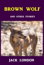 Brown Wolf: And Other Jack London Stories by Jack London