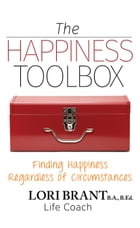 The Happiness Toolbox: Finding Happiness Regardless of Circumstances by Lori Brant