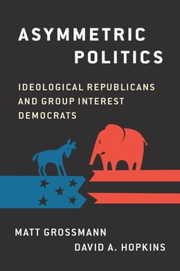 Book Asymmetric Politics: Ideological Republicans and Group Interest Democrats by Matt Grossmann