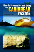 How to Prepare For and Enjoy Your Caribbean Vacation by Noah Daniels