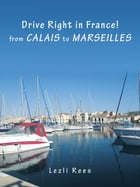 Drive Right in France – from Calais to Marseilles by Lezli Rees