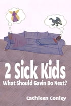 2 Sick Kids: What Should Gavin Do Next? by Cathleen Conley