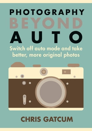 Photography Beyond Auto Switch off auto mode and take better,  more original photos