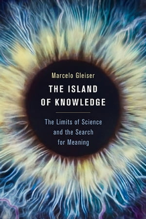 The Island of Knowledge The Limits of Science and the Search for Meaning