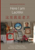Here I am LaoWei: China is A Different Place. Eyes Wide Open in ShenZhen. by Bernhard Wessling