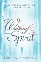Walking In The Spirit: The Power of the Holy Spirit Can Be Yours by Fuchsia Pickett, ThD., D.D.