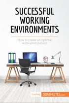 Successful Working Environments: How to create an optimal work environment by 50MINUTES.COM
