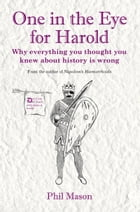 One in the Eye for Harold: Why everything you thought you knew about history is wrong by Phil Mason