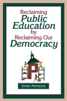Reclaiming Public Education by Reclaiming Our Democracy by David Mathews
