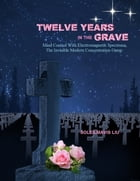 Twelve Years in the Grave: Mind Control with Electromagnetic Spectrums, the Invisible Modern Concentration Camp.