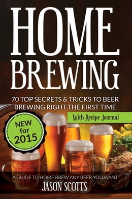 Book Home Brewing: 70 Top Secrets & Tricks To Beer Brewing Right The First Time: A Guide To Home Brew… by Jason Scotts