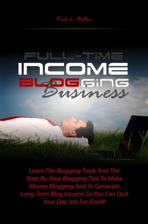 Full-Time Income Blogging Business: Learn The Blogging Tools And The Step-By-Step Blogging Tips To Make Money Blogging And To Generate L by Kirk L. Bolton