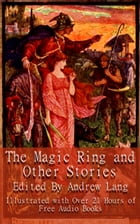 The Magic Ring and Other Stories: Illustrated With Links to 21 Hours of Free Audio Books by Andrew Lang