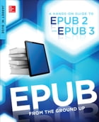 EPUB From the Ground Up: A Hands-On Guide to EPUB 2 and EPUB 3 by Jarret Buse