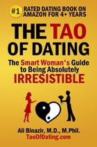 The Tao of Dating: The Smart Woman's Guide to Being Absolutely Irresistible by Ali Binazir