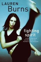 Fighting Spirit: From a charmed childhood to the Olympics and beyond by Lauren Burns