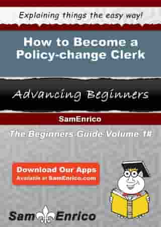 How to Become a Policy-change Clerk: How to Become a Policy-change Clerk by Tora Mears