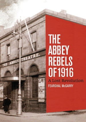 The Abbey Rebels of 1916: A Lost Revolution by Fearghal McGarry