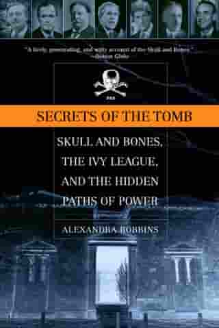 Secrets of the Tomb: Skull and Bones, the Ivy League, and the Hidden Paths of Power by Alexandra Robbins