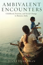 Ambivalent Encounters: Childhood, Tourism, and Social Change in Banaras, India by Jenny Huberman