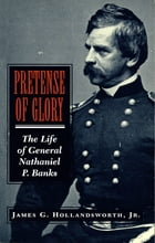 Pretense of Glory: The Life of General Nathaniel P. Banks by James G. Hollandsworth, Jr.