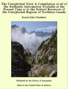 The Unexploited West: A Compilation of all of the Authentic Information Available at the Present Time as to the Natural Resources of the Unexploited Regions of Northern Canada by Ernest John Chambers