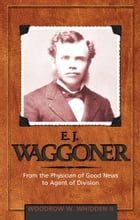 E. J. Waggoner: From the Physician of Good News to Agent of Division by Woodrow W. Whidden II