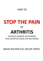 How to Stop The Pain of Arthritis Without Surgery or Steroids.: The Definitive Guide for Sufferers. by David Wilson