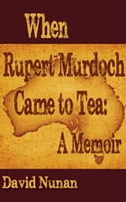 When Rupert Murdoch Came to Tea: A Memoir by David Nunan